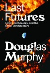 Last Futures; Nature, Technology and the End of Architecture by Douglas Murphy. (no credit)